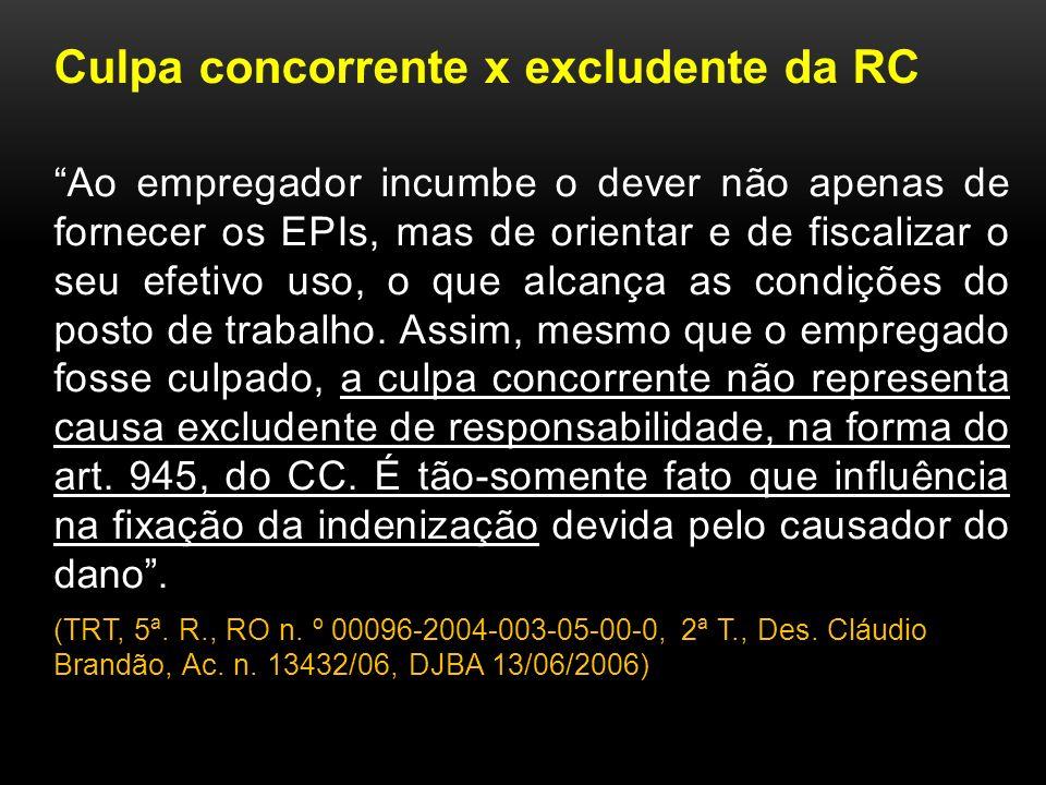 Culpa concorrente x excludente da RC Ao empregador incumbe o dever não apenas de fornecer os EPIs, mas de orientar e de fiscalizar o seu efetivo uso, o que alcança as condições do posto de trabalho.