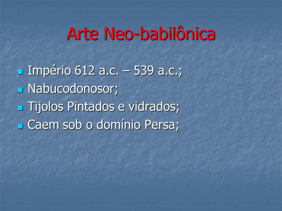 Arte Neo-babilônica Império 612 a.c. – 539 a.c.; Nabucodonosor;