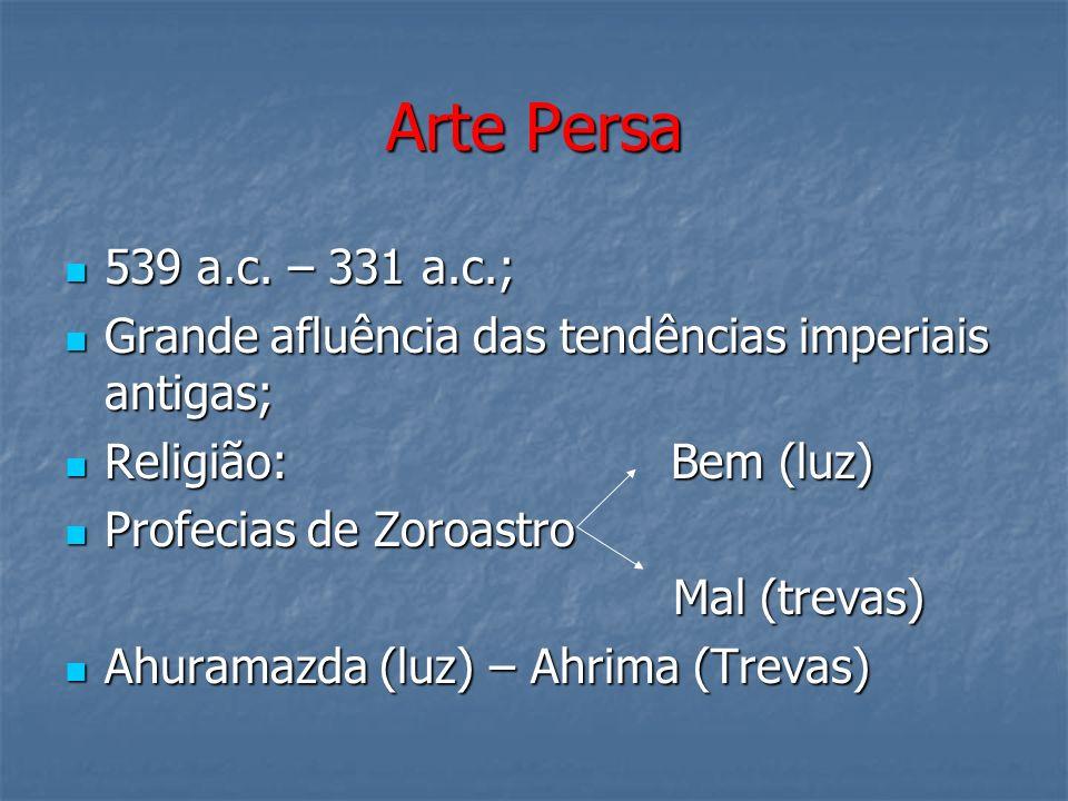 Arte Persa539 a.c. – 331 a.c.; Grande afluência das tendências imperiais antigas; Religião: Bem (luz)