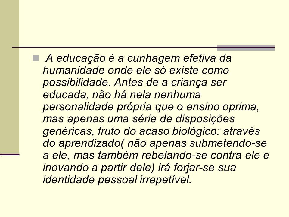 A educação é a cunhagem efetiva da humanidade onde ele só existe como possibilidade.
