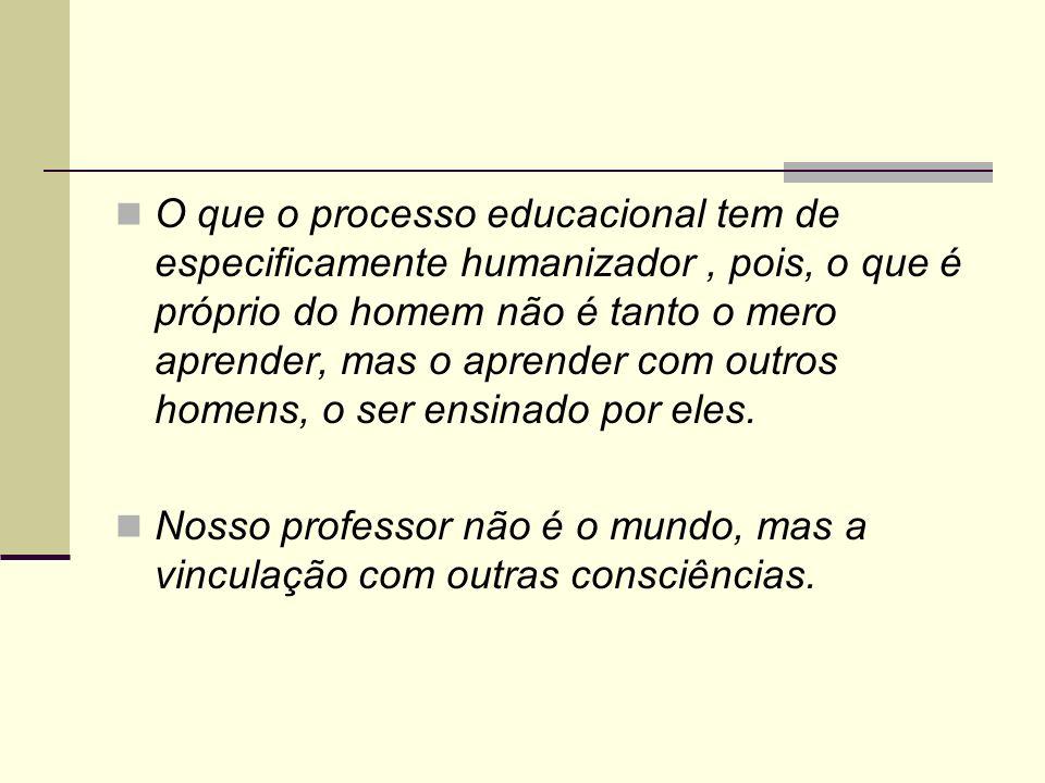 O que o processo educacional tem de especificamente humanizador , pois, o que é próprio do homem não é tanto o mero aprender, mas o aprender com outros homens, o ser ensinado por eles.