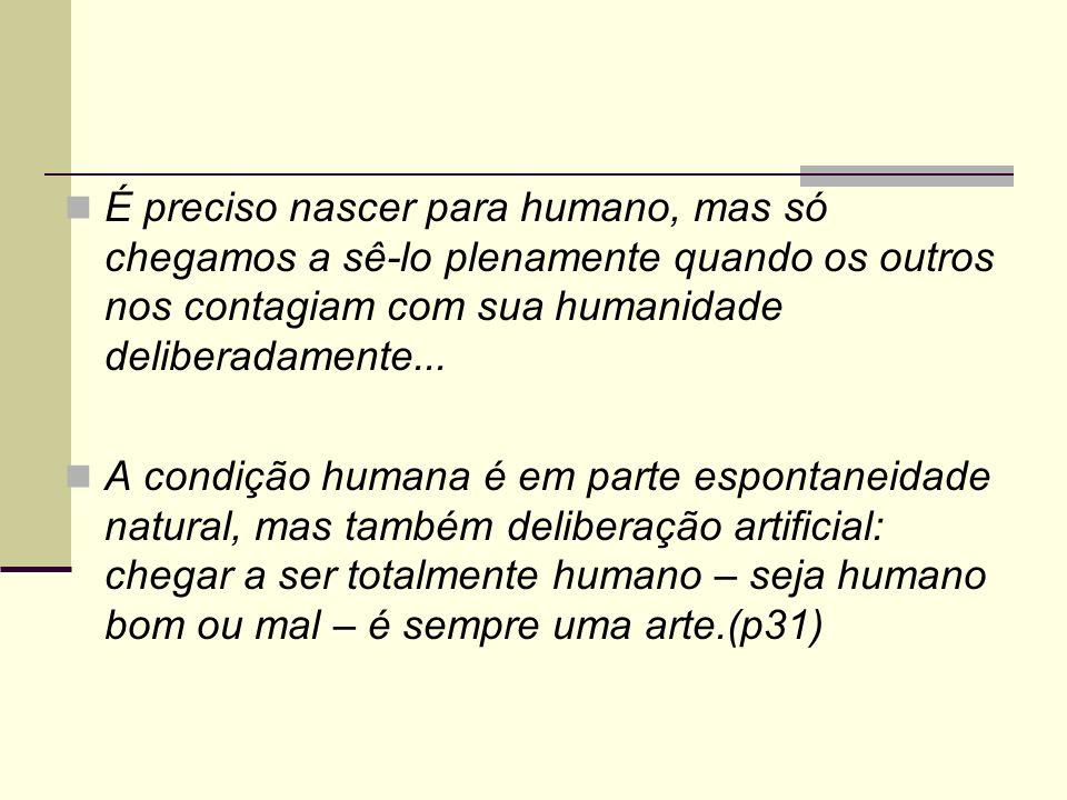 É preciso nascer para humano, mas só chegamos a sê-lo plenamente quando os outros nos contagiam com sua humanidade deliberadamente...