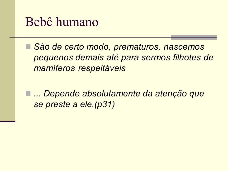 Bebê humanoSão de certo modo, prematuros, nascemos pequenos demais até para sermos filhotes de mamíferos respeitáveis.