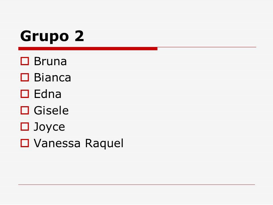 Grupo 2 Bruna Bianca Edna Gisele Joyce Vanessa Raquel
