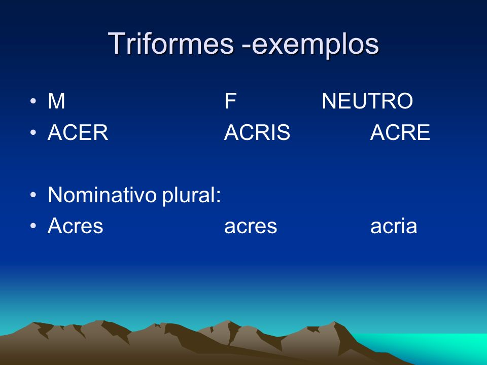 Triformes -exemplos M F NEUTRO ACER ACRIS ACRE Nominativo plural: