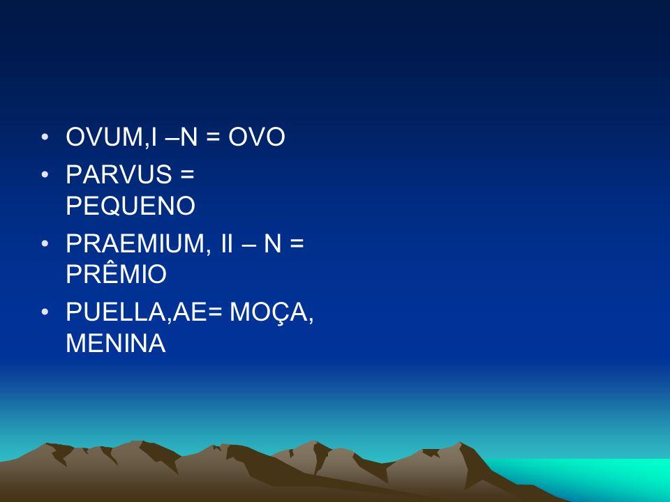 OVUM,I –N = OVO PARVUS = PEQUENO PRAEMIUM, II – N = PRÊMIO PUELLA,AE= MOÇA, MENINA