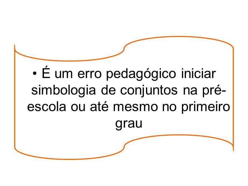 É um erro pedagógico iniciar simbologia de conjuntos na pré-escola ou até mesmo no primeiro grau