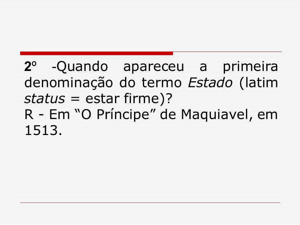 2º -Quando apareceu a primeira denominação do termo Estado (latim status = estar firme)