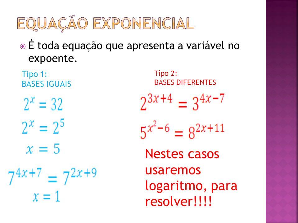 Equação exponencial Nestes casos usaremos logaritmo, para resolver!!!!