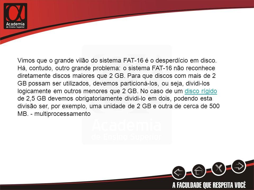 Vimos que o grande vilão do sistema FAT-16 é o desperdício em disco