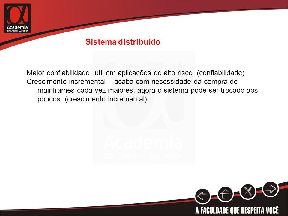 Sistema distribuído Maior confiabilidade, útil em aplicações de alto risco. (confiabilidade)