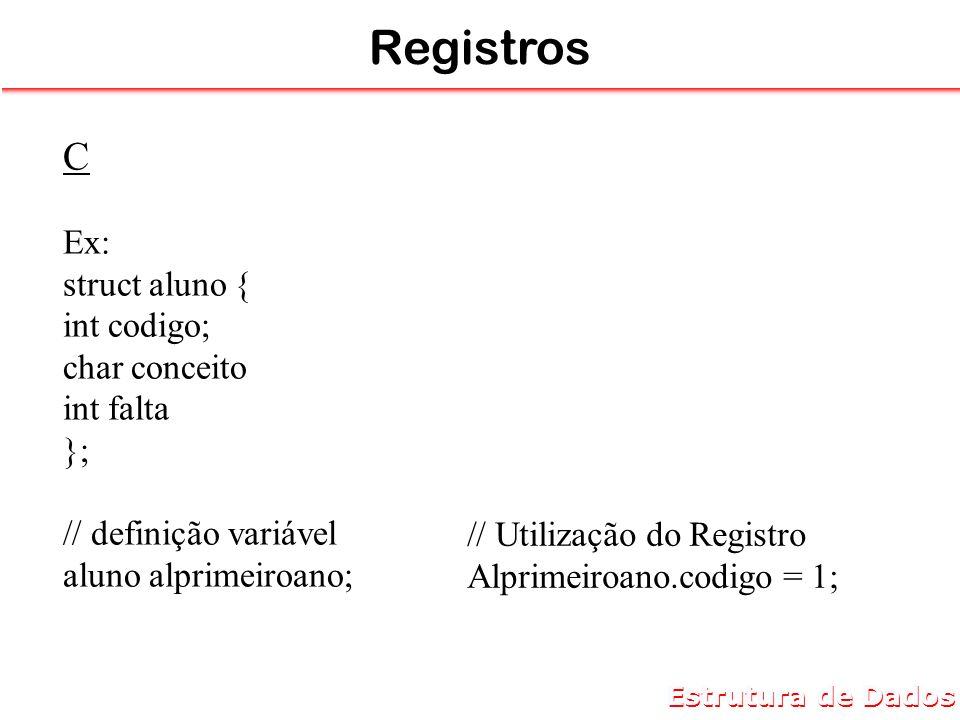 Registros C Ex: struct aluno { int codigo; char conceito int falta };