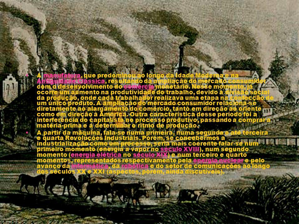 A manufatura, que predominou ao longo da Idade Moderna e na Antiguidade Clássica, resultando da ampliação do mercado consumidor com o desenvolvimento do comércio monetário. Nesse momento, já ocorre um aumento na produtividade do trabalho, devido à divisão social da produção, onde cada trabalhador realizava uma etapa na confecção de um único produto. A ampliação do mercado consumidor relaciona-se diretamente ao alargamento do comércio, tanto em direção ao oriente como em direção à América. Outra característica desse período foi a interferência do capitalista no processo produtivo, passando a comprar a matéria-prima e a determinar o ritmo de produção.