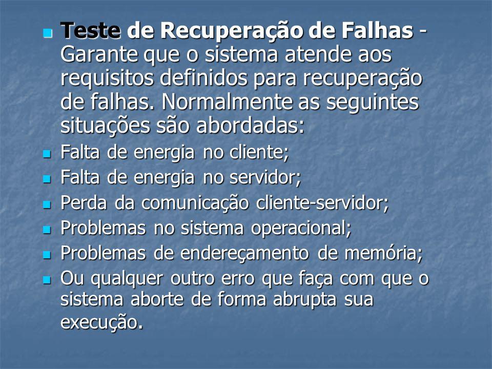 Teste de Recuperação de Falhas - Garante que o sistema atende aos requisitos definidos para recuperação de falhas. Normalmente as seguintes situações são abordadas: