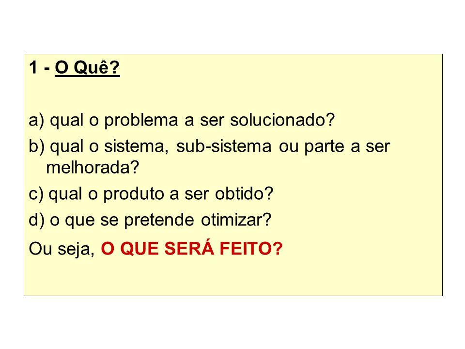 1 - O Quê a) qual o problema a ser solucionado b) qual o sistema, sub-sistema ou parte a ser melhorada