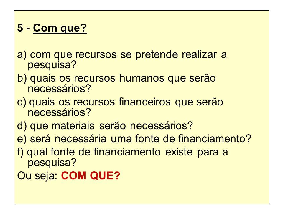 5 - Com que a) com que recursos se pretende realizar a pesquisa b) quais os recursos humanos que serão necessários