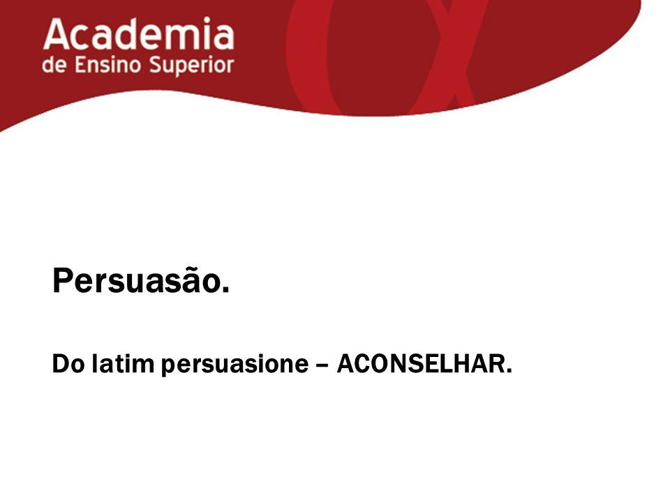 Persuasão. Do latim persuasione – ACONSELHAR.