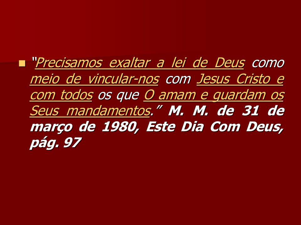 Precisamos exaltar a lei de Deus como meio de vincular-nos com Jesus Cristo e com todos os que O amam e guardam os Seus mandamentos. M.