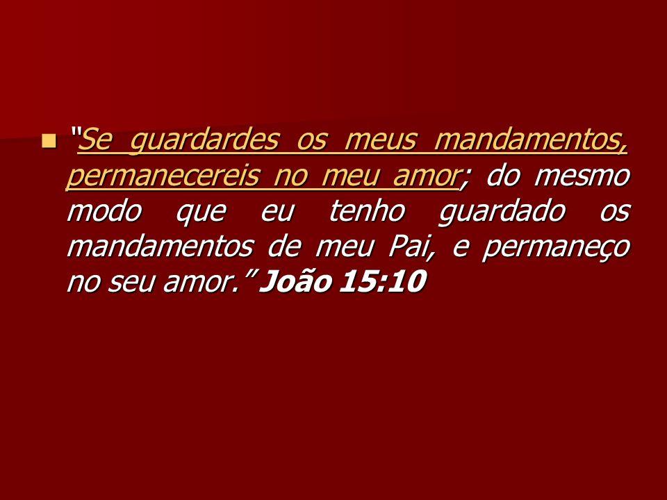 Se guardardes os meus mandamentos, permanecereis no meu amor; do mesmo modo que eu tenho guardado os mandamentos de meu Pai, e permaneço no seu amor. João 15:10