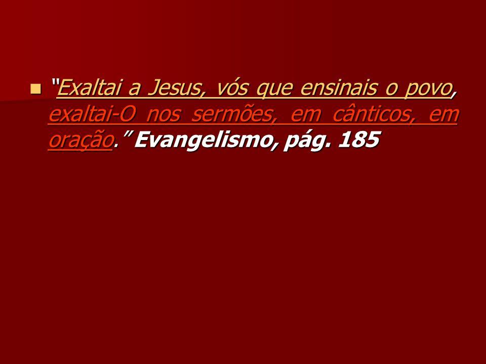 Exaltai a Jesus, vós que ensinais o povo, exaltai-O nos sermões, em cânticos, em oração. Evangelismo, pág.