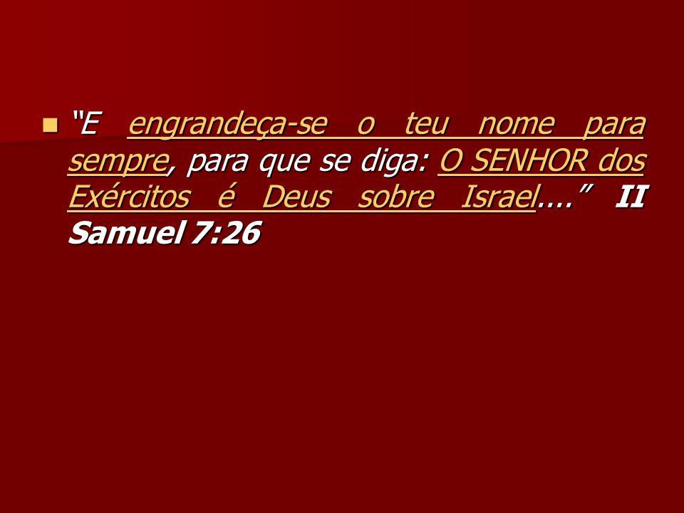 E engrandeça-se o teu nome para sempre, para que se diga: O SENHOR dos Exércitos é Deus sobre Israel.... II Samuel 7:26