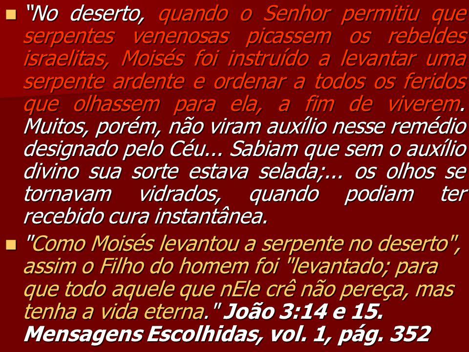 No deserto, quando o Senhor permitiu que serpentes venenosas picassem os rebeldes israelitas, Moisés foi instruído a levantar uma serpente ardente e ordenar a todos os feridos que olhassem para ela, a fim de viverem. Muitos, porém, não viram auxílio nesse remédio designado pelo Céu... Sabiam que sem o auxílio divino sua sorte estava selada;... os olhos se tornavam vidrados, quando podiam ter recebido cura instantânea.