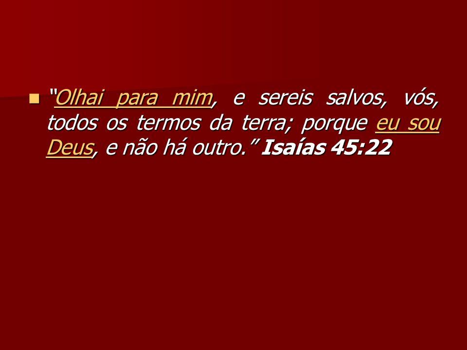 Olhai para mim, e sereis salvos, vós, todos os termos da terra; porque eu sou Deus, e não há outro. Isaías 45:22