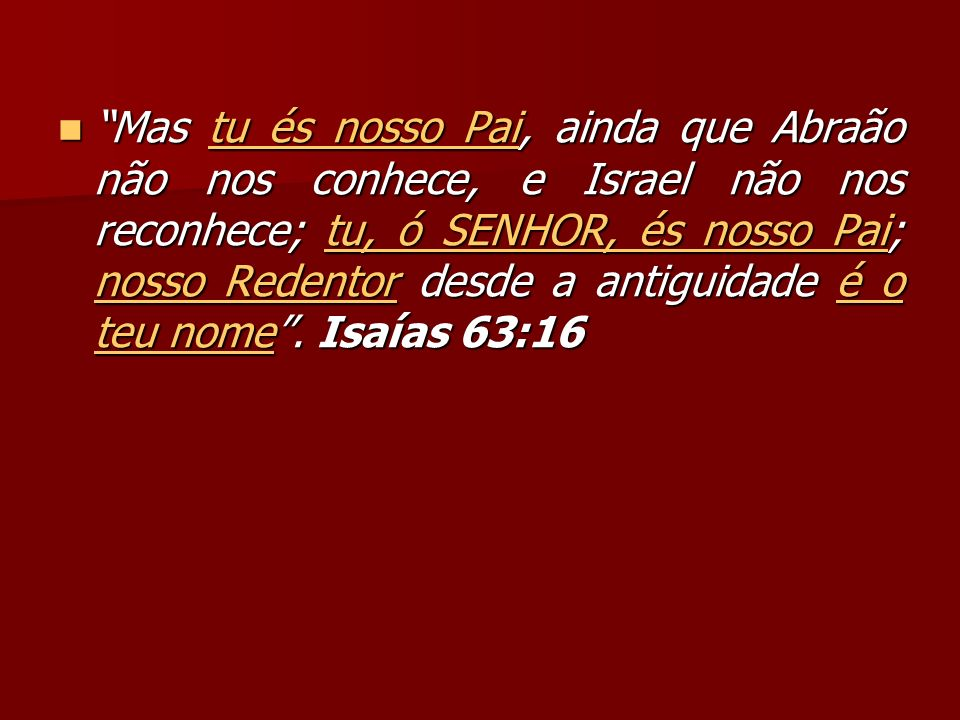 Mas tu és nosso Pai, ainda que Abraão não nos conhece, e Israel não nos reconhece; tu, ó SENHOR, és nosso Pai; nosso Redentor desde a antiguidade é o teu nome .