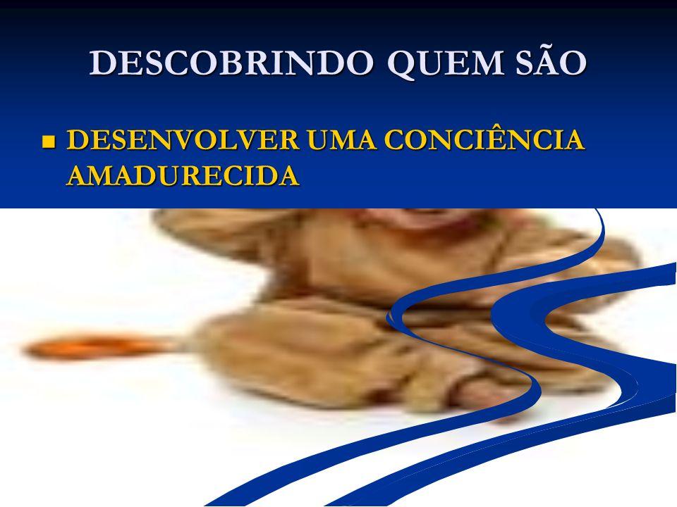 DESCOBRINDO QUEM SÃO DESENVOLVER UMA CONCIÊNCIA AMADURECIDA