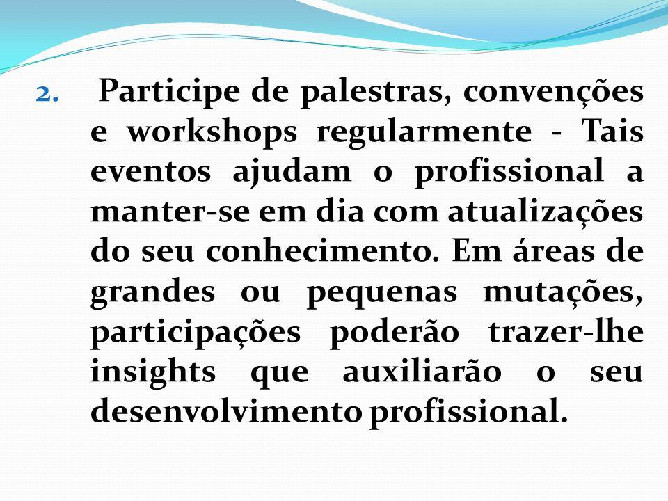 Participe de palestras, convenções e workshops regularmente - Tais eventos ajudam o profissional a manter-se em dia com atualizações do seu conhecimento.