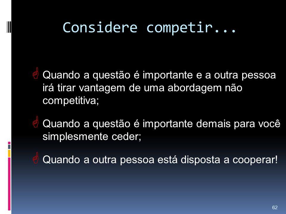 Considere competir... Quando a questão é importante e a outra pessoa irá tirar vantagem de uma abordagem não competitiva;