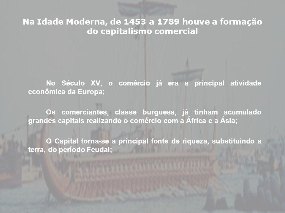 Na Idade Moderna, de 1453 a 1789 houve a formação do capitalismo comercial