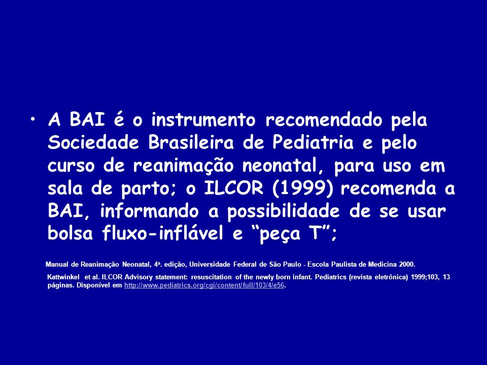 A BAI é o instrumento recomendado pela Sociedade Brasileira de Pediatria e pelo curso de reanimação neonatal, para uso em sala de parto; o ILCOR (1999) recomenda a BAI, informando a possibilidade de se usar bolsa fluxo-inflável e peça T ;
