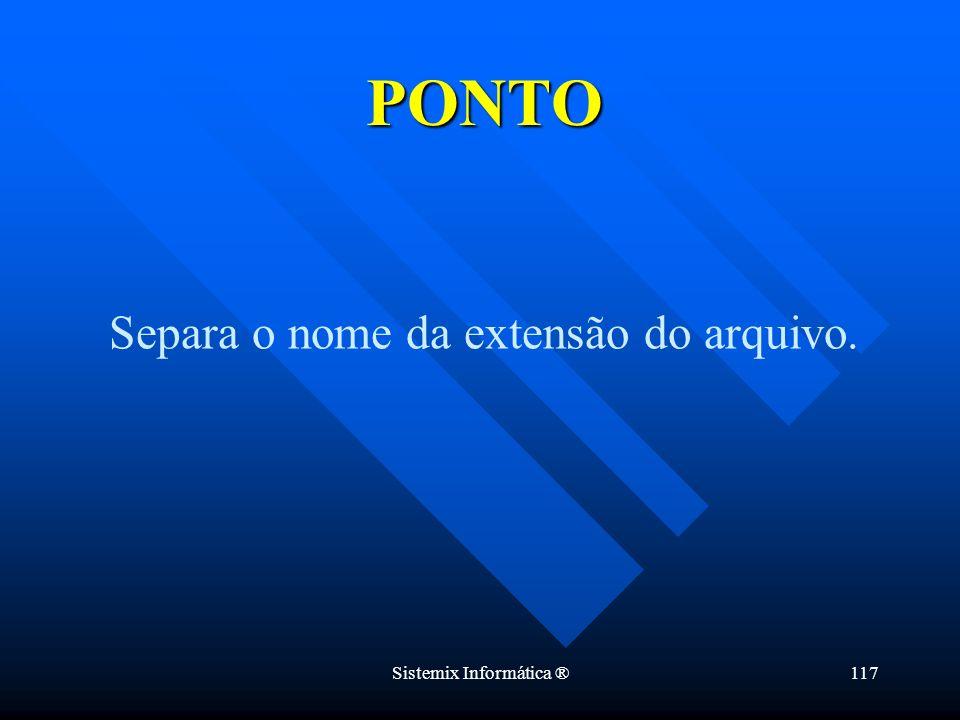 PONTO Separa o nome da extensão do arquivo. Sistemix Informática ®