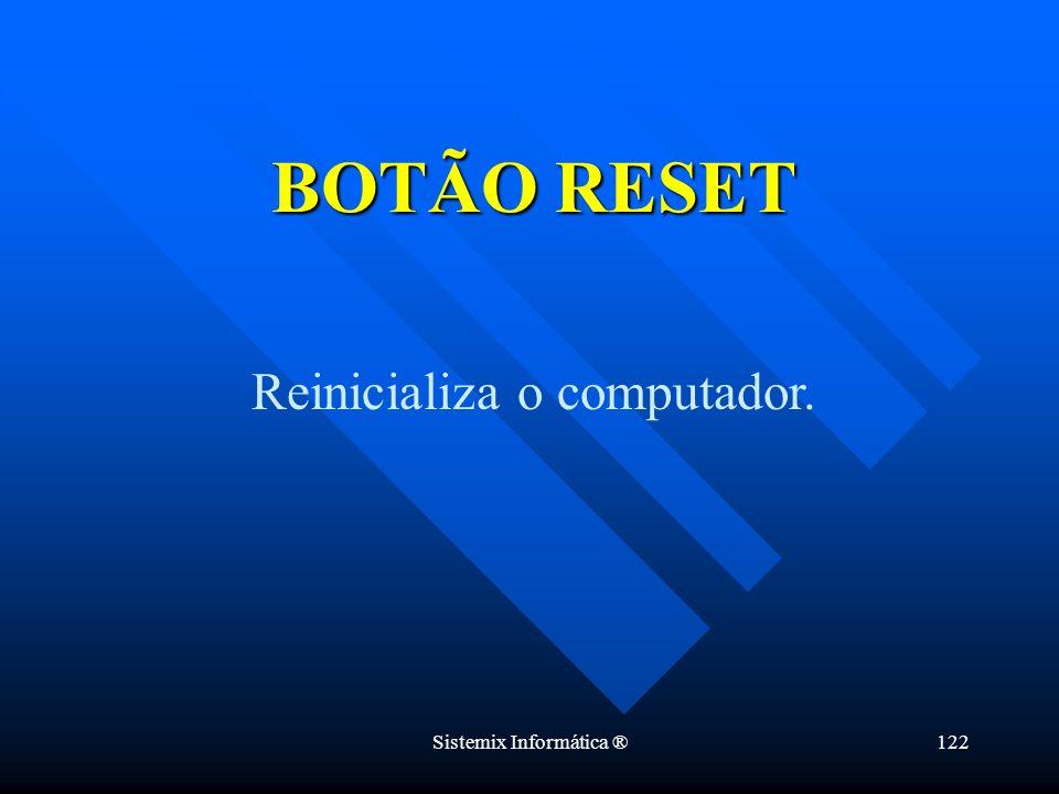 BOTÃO RESET Reinicializa o computador. Sistemix Informática ®