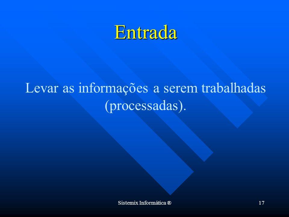 Entrada Levar as informações a serem trabalhadas (processadas).