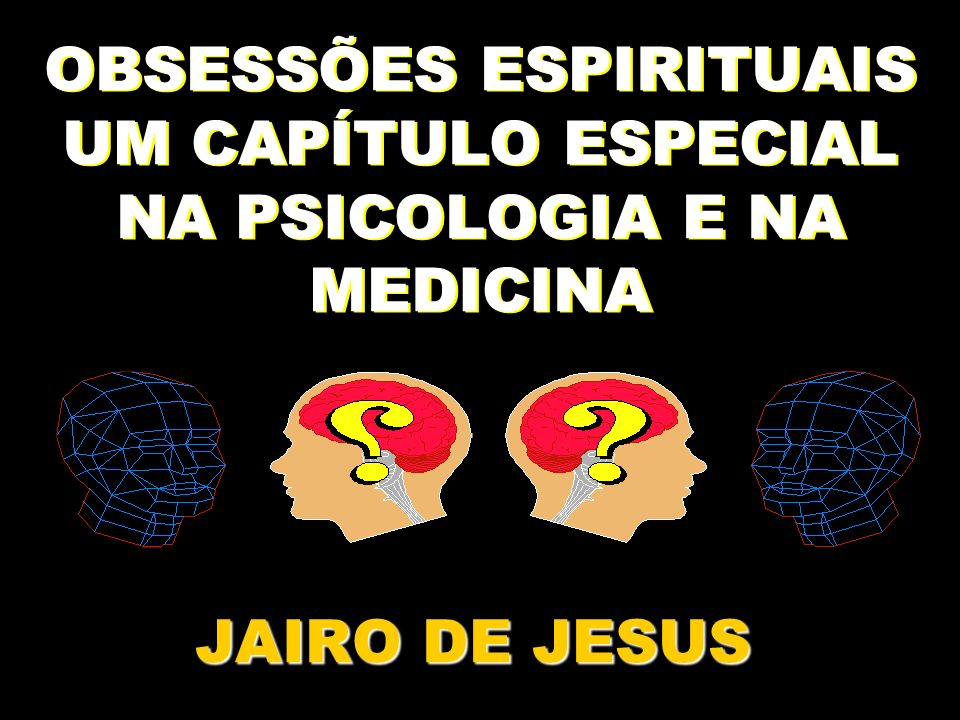 OBSESSÕES ESPIRITUAIS UM CAPÍTULO ESPECIAL NA PSICOLOGIA E NA MEDICINA