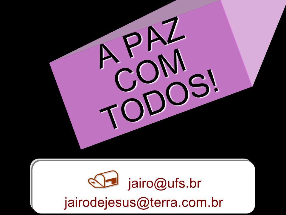 A PAZ COM TODOS!  jairo@ufs.br jairodejesus@terra.com.br