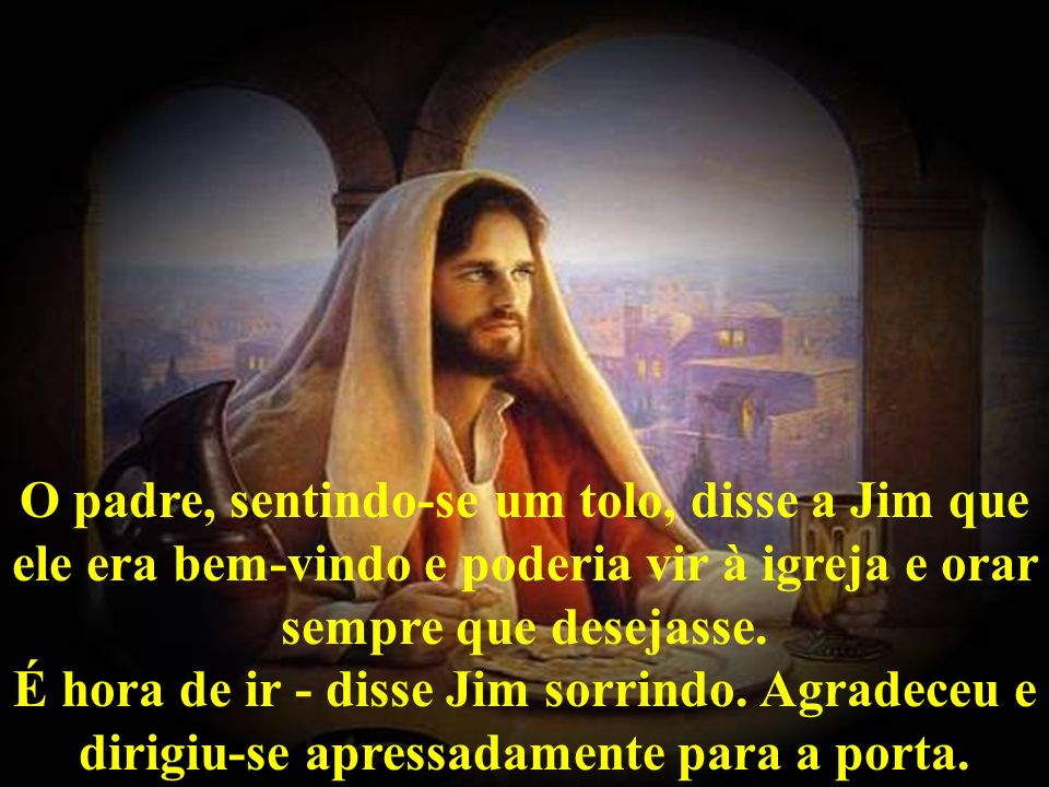 O padre, sentindo-se um tolo, disse a Jim que ele era bem-vindo e poderia vir à igreja e orar sempre que desejasse.