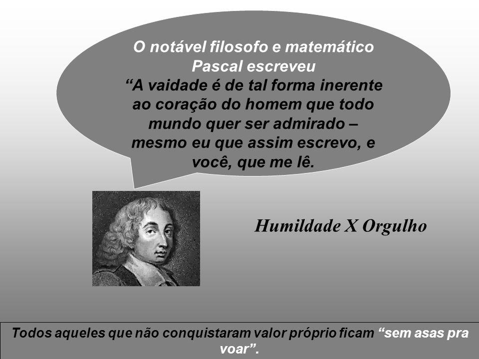 O notável filosofo e matemático Pascal escreveu A vaidade é de tal forma inerente ao coração do homem que todo mundo quer ser admirado – mesmo eu que assim escrevo, e você, que me lê.