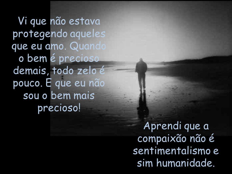 Aprendi que a compaixão não é sentimentalismo e sim humanidade.