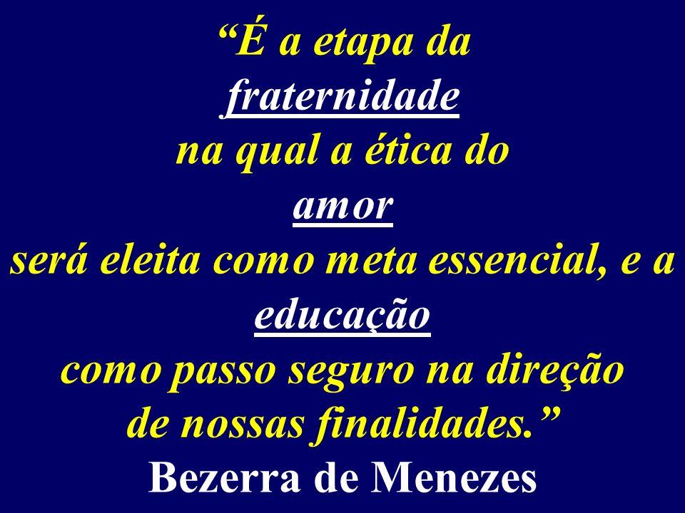 É a etapa da fraternidade na qual a ética do amor será eleita como meta essencial, e a educação como passo seguro na direção de nossas finalidades. Bezerra de Menezes