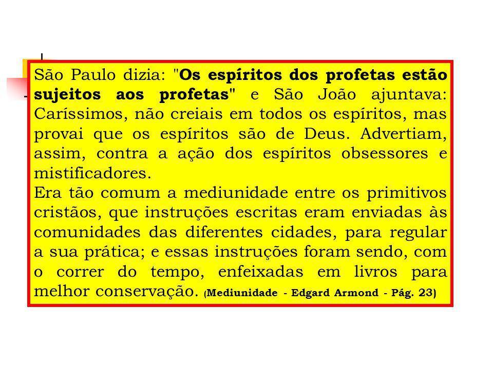 São Paulo dizia: Os espíritos dos profetas estão sujeitos aos profetas e São João ajuntava: Caríssimos, não creiais em todos os espíritos, mas provai que os espíritos são de Deus. Advertiam, assim, contra a ação dos espíritos obsessores e mistificadores.