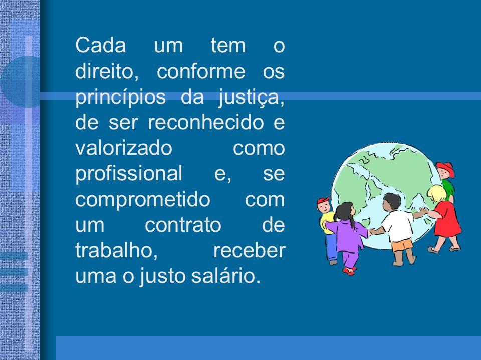 Cada um tem o direito, conforme os princípios da justiça, de ser reconhecido e valorizado como profissional e, se comprometido com um contrato de trabalho, receber uma o justo salário.