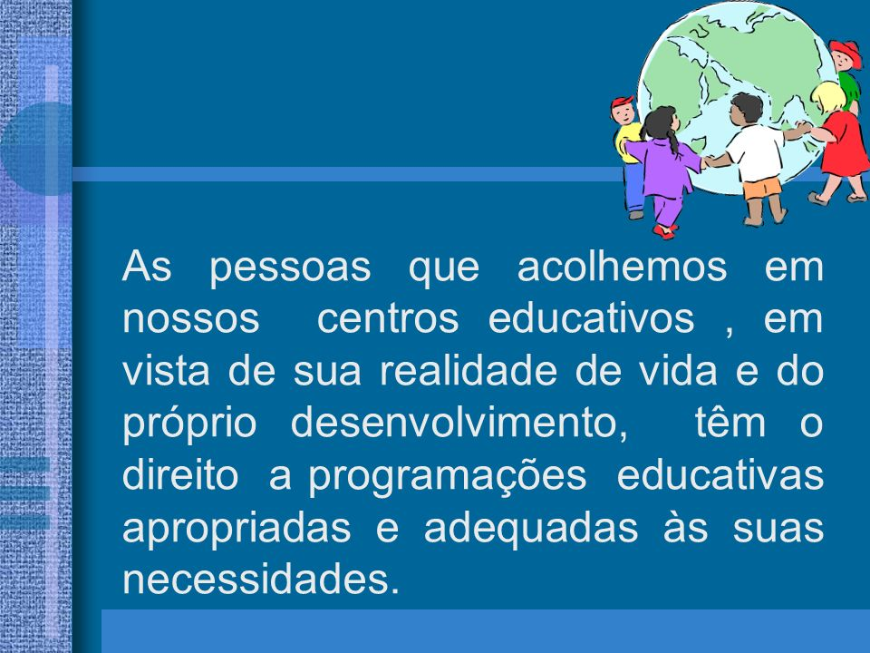As pessoas que acolhemos em nossos centros educativos , em vista de sua realidade de vida e do próprio desenvolvimento, têm o direito a programações educativas apropriadas e adequadas às suas necessidades.