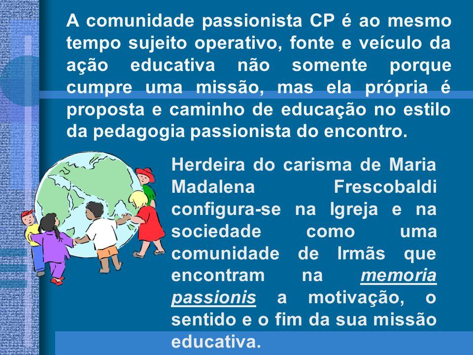 A comunidade passionista CP é ao mesmo tempo sujeito operativo, fonte e veículo da ação educativa não somente porque cumpre uma missão, mas ela própria é proposta e caminho de educação no estilo da pedagogia passionista do encontro.