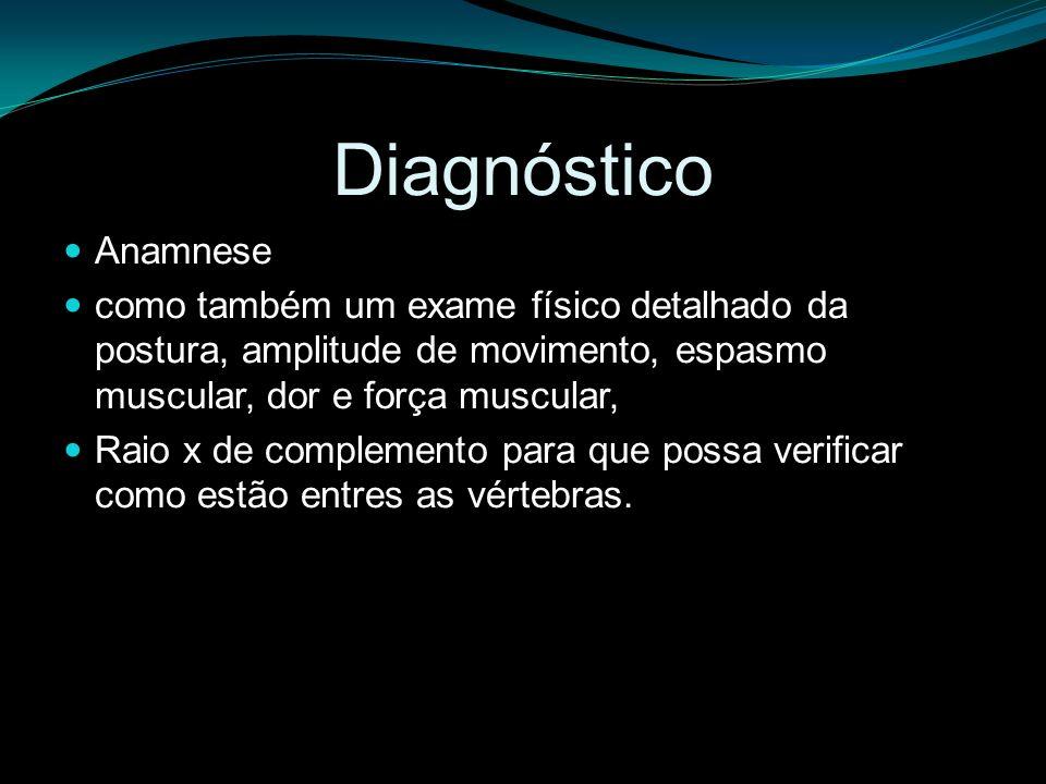 Diagnóstico Anamnese. como também um exame físico detalhado da postura, amplitude de movimento, espasmo muscular, dor e força muscular,