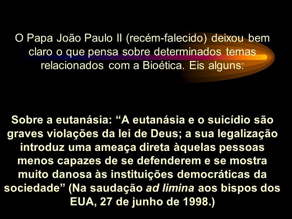 O Papa João Paulo II (recém-falecido) deixou bem claro o que pensa sobre determinados temas relacionados com a Bioética.