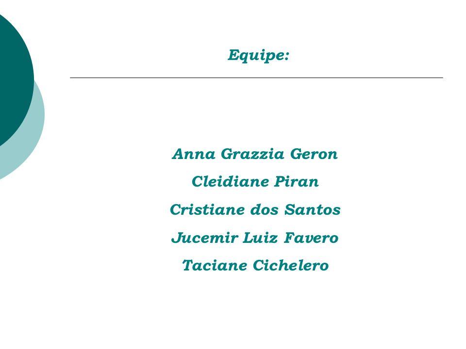 Equipe: Anna Grazzia Geron. Cleidiane Piran. Cristiane dos Santos.