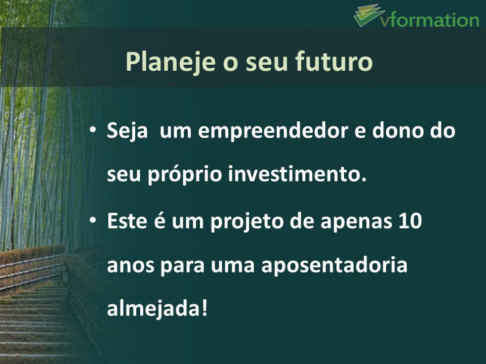 Planeje o seu futuro Seja um empreendedor e dono do seu próprio investimento.